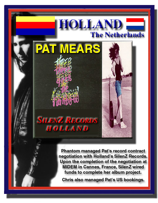 Phantom managed Pat Mears' record contract negotiation with H  Upon the completion of the negotiation at MIDEM in Cannes, France, SilenZ wired funds for Pat to complete her album project.  Chris also managed Pat's US bookings.
